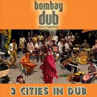 Bombay Dub Orchestra- 3 Cities in Dub(2009)/dub,chill,ethnic,rmx