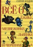 Сергей Козлов. Всё о Ёжике, Медвежонке, Львёнке и Черепахе.