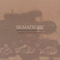 "Sigmatropic ""Sixteen Haiku & Other Stories""(2003) Indie"
