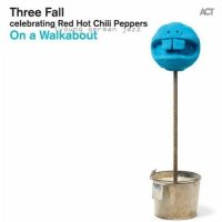 "Three Fall ""On a Walkabout / celebrating Red Hot Chili Peppers"" (2011) / jazz, modern creative, funk"
