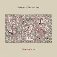 Yorkston/Thorne/Khan � Everything Sacred (2016) / Rock, Indie, Experimental