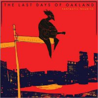 Fantastic Negrito � The Last Days Of Oakland (2016) / blues, soul, roots, US