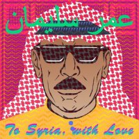Omar Souleyman — To Syria, With Love (2017) / ethnic, arabic techno, dabke, Syria