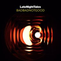 Late Night Tales: BadBadNotGood (2017) / Hip Hop, Soul, Funk, Downtempo, Jazz