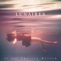 Lunaires - If All The Ice Melted (2019) / electronic, trip-hop, dreampop, shoegaze, post-punk, Italy